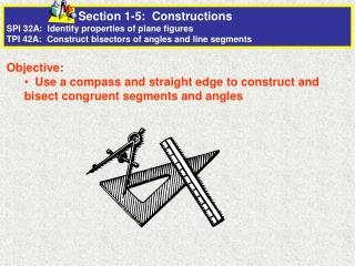 Objective:   Use a compass and straight edge to construct and bisect congruent segments and angles