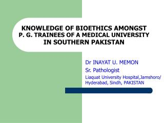 KNOWLEDGE OF BIOETHICS AMONGST P. G. TRAINEES OF A MEDICAL UNIVERSITY IN SOUTHERN PAKISTAN