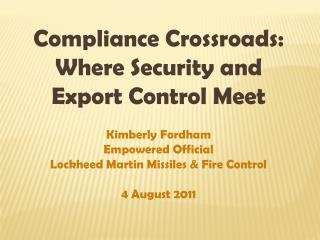Compliance Crossroads: Where Security and Export Control Meet Kimberly Fordham Empowered Official Lockheed Martin Missil