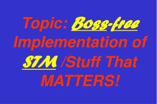 Topic:  Boss - free  Implementation of  STM /Stuff That MATTERS!