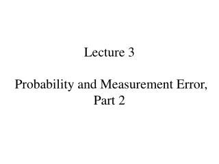 Lecture 3 Probability and Measurement Error, Part 2