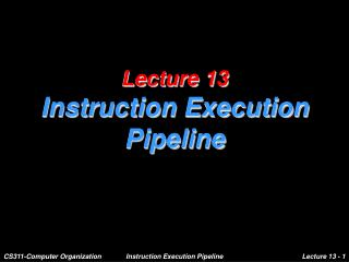 Lecture 13 Instruction Execution Pipeline