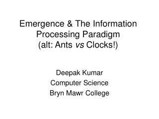 Emergence & The Information Processing Paradigm (alt: Ants  vs  Clocks!)