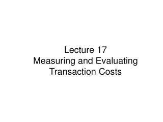 Lecture  17 Measuring and Evaluating Transaction Costs