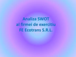 Analiza SWOT  al firmei de exercitiu  FE Ecotrans S.R.L.