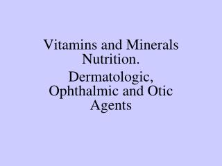 Vitamins and Minerals Nutrition. Dermatologic, Ophthalmic and Otic Agents
