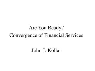 Are You Ready? Convergence of Financial Services John J. Kollar