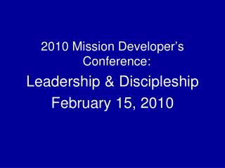 2010 Mission Developer's Conference: Leadership & Discipleship February 15, 2010