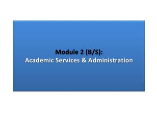 Module 2 (B/S): Academic Services & Administration