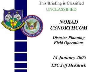 NORAD USNORTHCOM Disaster Planning  Field Operations  14 January 2005 LTC Jeff McKitrick