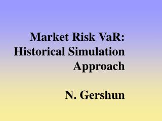 Market Risk VaR: Historical Simulation Approach N. Gershun