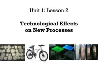 Unit 1: Lesson 2  Technological Effects  on New Processes