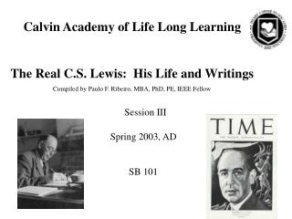 Calvin Academy of Life Long Learning The Real C.S. Lewis:  His Life and Writings Compiled by Paulo F. Ribeiro, MBA, PhD,