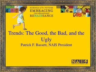 Trends: The Good, the Bad, and the Ugly Patrick F. Bassett, NAIS President