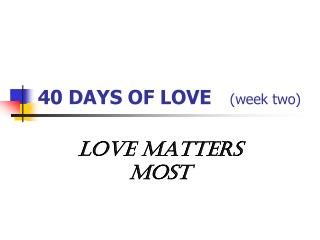40 DAYS OF LOVE (week two)