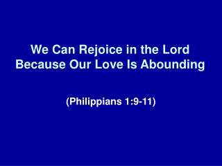 We Can Rejoice in the Lord Because Our Love Is Abounding