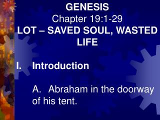 GENESIS Chapter 19:1-29 LOT – SAVED SOUL, WASTED LIFE I.	Introduction