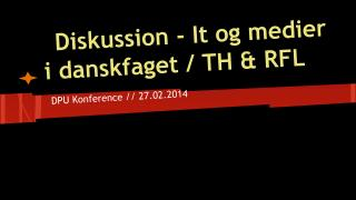 Diskussion - It og medier i danskfaget / TH & RFL