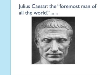"Julius Caesar: the ""foremost man of all the world.""   pp.115"