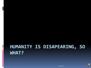 Humanity is disapearing ,  so what ?