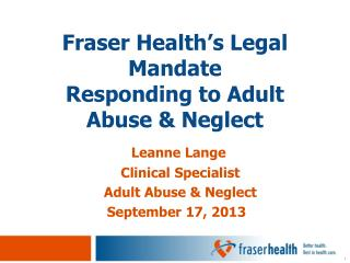 Fraser Health ' s Legal Mandate  Responding to Adult Abuse & Neglect
