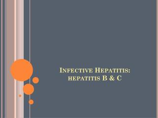 Infective Hepatitis:  hepatitis B & C