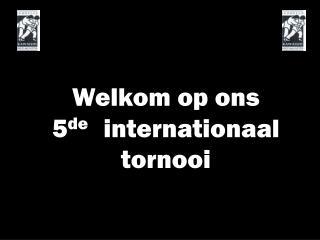 Welkom op ons  5 de    internationaal tornooi