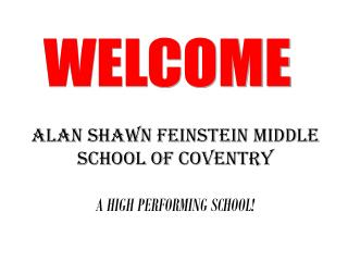 ALAN SHAWN FEINSTEIN MIDDLE SCHOOL OF COVENTRY A HIGH PERFORMING SCHOOL!