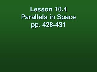 Lesson 10.4 Parallels in Space pp. 428-431