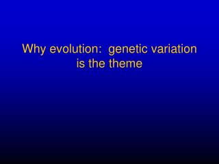 Why evolution:  genetic variation  is the theme
