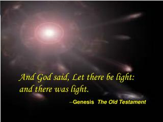 And God said, Let there be light: and there was light. -- Genesis The Old Testament