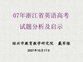 07 年浙江省英语高考 试题分析及启示 绍兴市教育教学研究院  戴军熔