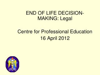 END OF LIFE DECISION- MAKING: Legal Centre for Professional Education 16 April 2012