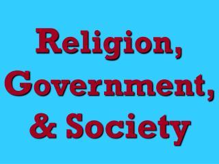 R eligion, G overnment, & Society