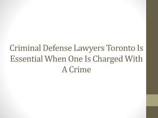 Criminal Defense Lawyers Toronto Is Essential