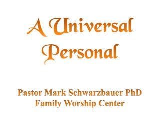 A Universal Personal Pastor  Mark Schwarzbauer PhD Family Worship  Center