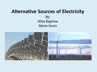 Alternative Sources of Electricity  By:  Allex Bigelow  Marie Denis