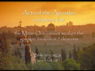 Acts of the Apostles chapters 6-8 the Mean One cannot weaken the speakin' beacon & 7 deacons