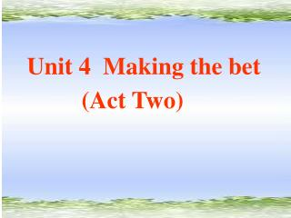 Unit 4  Making the bet          (Act Two)