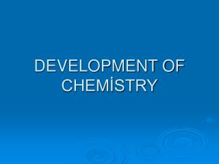 DEVELOPMENT OF CHEMİSTRY