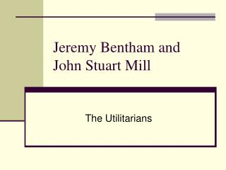 Jeremy Bentham and John Stuart Mill