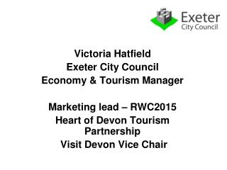 Victoria Hatfield Exeter City Council Economy & Tourism Manager  Marketing lead – RWC2015