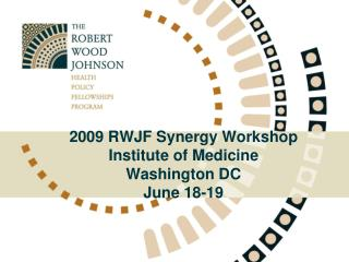 2009 RWJF Synergy Workshop Institute of Medicine Washington DC June 18-19