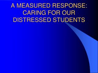 A MEASURED RESPONSE:  CARING FOR OUR DISTRESSED STUDENTS