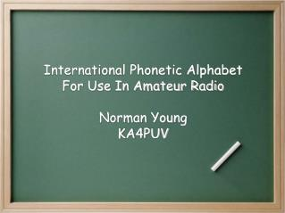 International Phonetic Alphabet For Use In Amateur Radio Norman Young KA4PUV