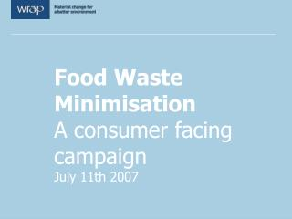 Food Waste Minimisation A consumer facing campaign July 11th 2007
