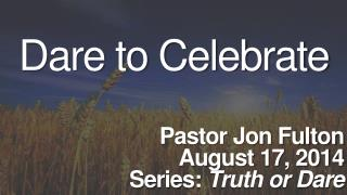Dare to Celebrate Pastor Jon Fulton August 17, 2014 Series:  Truth or Dare