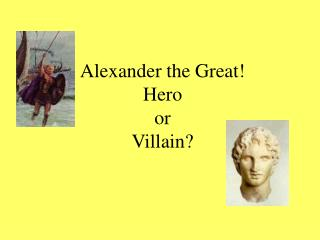 Alexander the Great!   Hero or Villain?