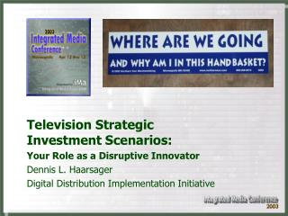 Television Strategic Investment Scenarios: Your Role as a Disruptive Innovator Dennis L. Haarsager Digital Distribution