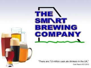 """There are 7.8 million cask ale drinkers in the UK."" Cask Report 2011/2012"